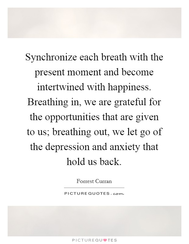 Synchronize each breath with the present moment and become intertwined with happiness. Breathing in, we are grateful for the opportunities that are given to us; breathing out, we let go of the depression and anxiety that hold us back Picture Quote #1