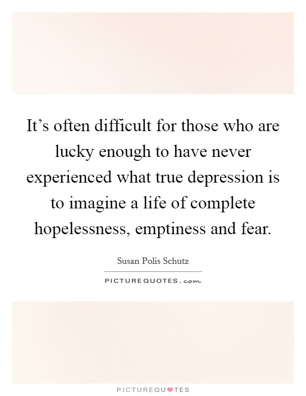 It's often difficult for those who are lucky enough to have never experienced what true depression is to imagine a life of complete hopelessness, emptiness and fear Picture Quote #1