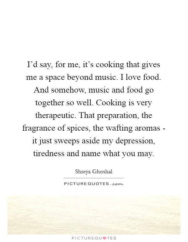 I'd say, for me, it's cooking that gives me a space beyond music. I love food. And somehow, music and food go together so well. Cooking is very therapeutic. That preparation, the fragrance of spices, the wafting aromas - it just sweeps aside my depression, tiredness and name what you may Picture Quote #1