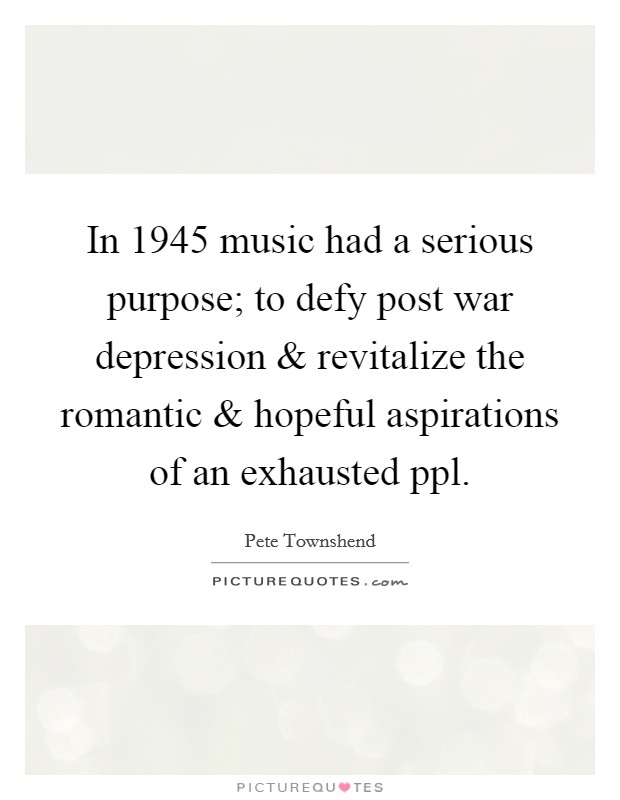 In 1945 music had a serious purpose; to defy post war depression and revitalize the romantic and hopeful aspirations of an exhausted ppl Picture Quote #1