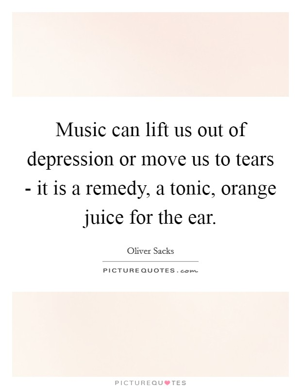 Music can lift us out of depression or move us to tears - it is a remedy, a tonic, orange juice for the ear Picture Quote #1