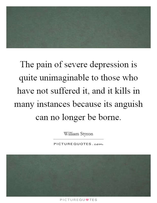 The pain of severe depression is quite unimaginable to those who have not suffered it, and it kills in many instances because its anguish can no longer be borne Picture Quote #1