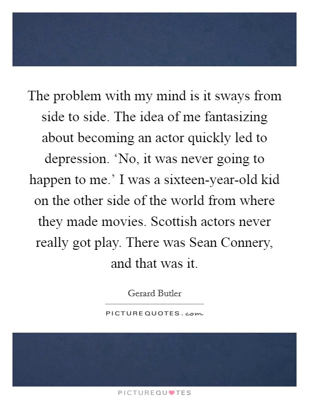 The problem with my mind is it sways from side to side. The idea of me fantasizing about becoming an actor quickly led to depression. 'No, it was never going to happen to me.' I was a sixteen-year-old kid on the other side of the world from where they made movies. Scottish actors never really got play. There was Sean Connery, and that was it Picture Quote #1