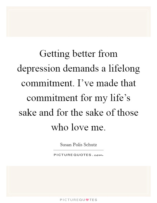 Getting better from depression demands a lifelong commitment. I've made that commitment for my life's sake and for the sake of those who love me Picture Quote #1