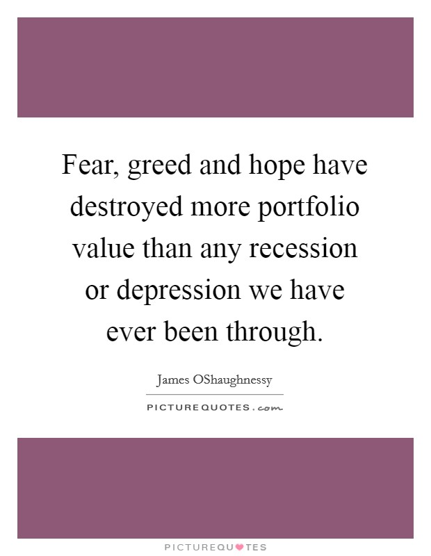Fear, greed and hope have destroyed more portfolio value than any recession or depression we have ever been through Picture Quote #1