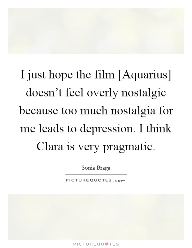 I just hope the film [Aquarius] doesn't feel overly nostalgic because too much nostalgia for me leads to depression. I think Clara is very pragmatic Picture Quote #1