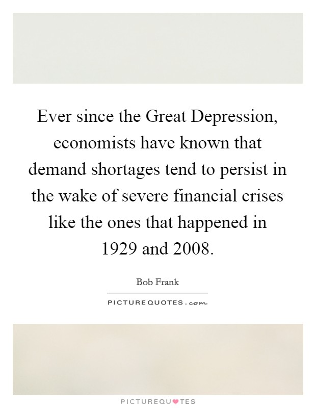 Ever since the Great Depression, economists have known that demand shortages tend to persist in the wake of severe financial crises like the ones that happened in 1929 and 2008 Picture Quote #1