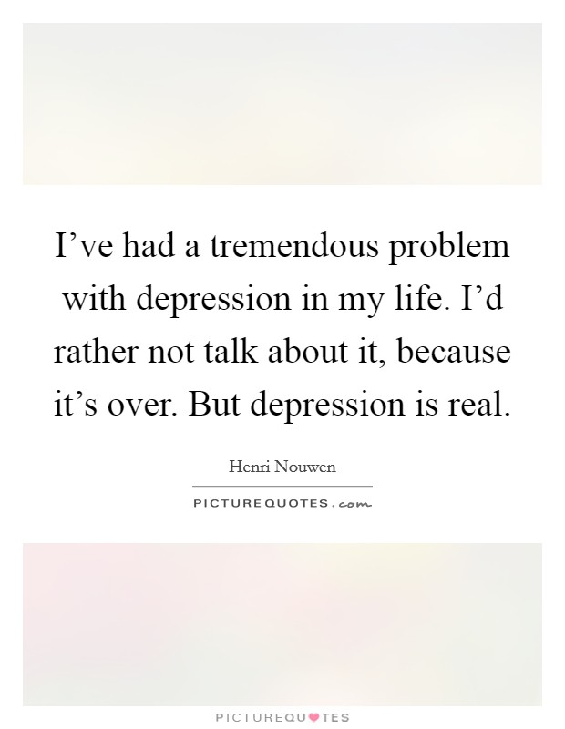 I've had a tremendous problem with depression in my life. I'd rather not talk about it, because it's over. But depression is real Picture Quote #1