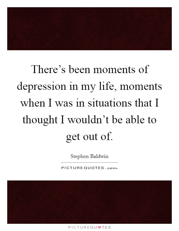 There's been moments of depression in my life, moments when I was in situations that I thought I wouldn't be able to get out of Picture Quote #1