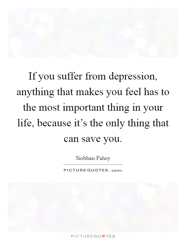 If you suffer from depression, anything that makes you feel has to the most important thing in your life, because it's the only thing that can save you Picture Quote #1