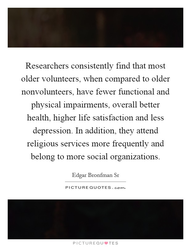 Researchers consistently find that most older volunteers, when compared to older nonvolunteers, have fewer functional and physical impairments, overall better health, higher life satisfaction and less depression. In addition, they attend religious services more frequently and belong to more social organizations Picture Quote #1