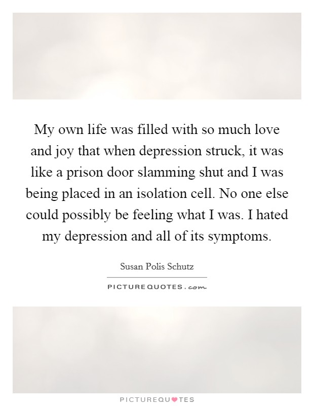 My own life was filled with so much love and joy that when depression struck, it was like a prison door slamming shut and I was being placed in an isolation cell. No one else could possibly be feeling what I was. I hated my depression and all of its symptoms. Picture Quote #1