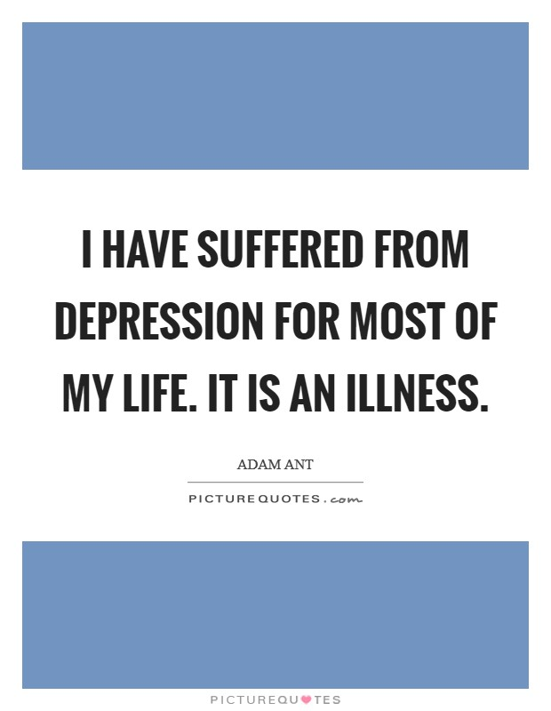 I have suffered from depression for most of my life. It is an illness Picture Quote #1
