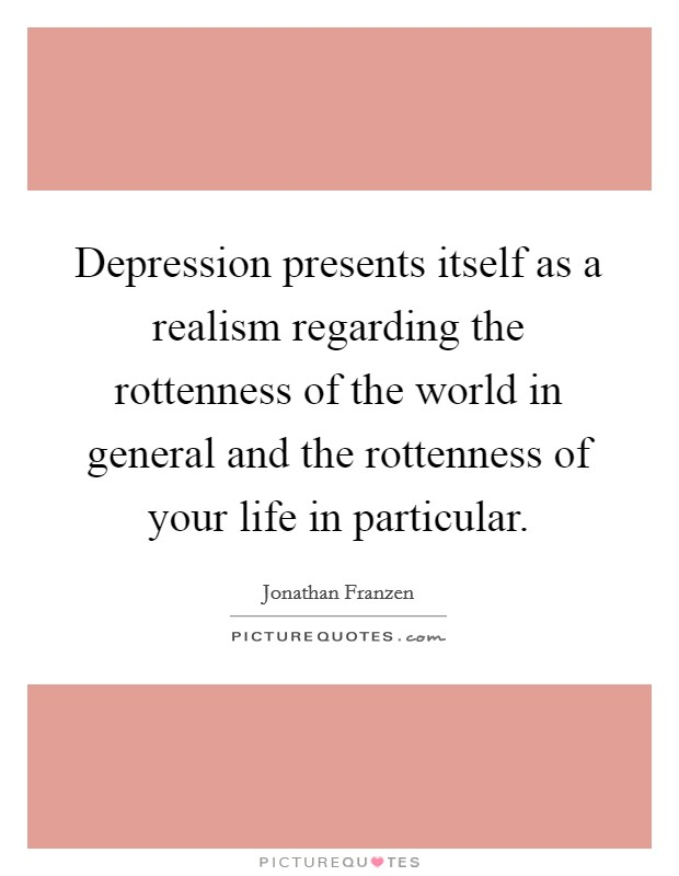 Depression presents itself as a realism regarding the rottenness of the world in general and the rottenness of your life in particular. Picture Quote #1