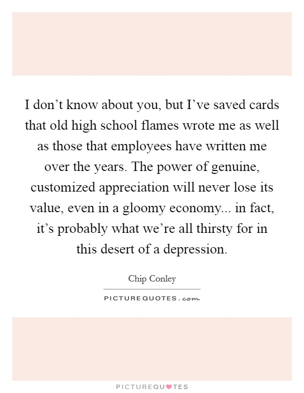 I don't know about you, but I've saved cards that old high school flames wrote me as well as those that employees have written me over the years. The power of genuine, customized appreciation will never lose its value, even in a gloomy economy... in fact, it's probably what we're all thirsty for in this desert of a depression. Picture Quote #1
