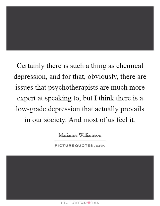 Certainly there is such a thing as chemical depression, and for that, obviously, there are issues that psychotherapists are much more expert at speaking to, but I think there is a low-grade depression that actually prevails in our society. And most of us feel it. Picture Quote #1