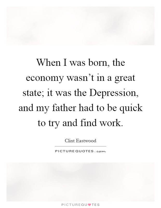 When I was born, the economy wasn't in a great state; it was the Depression, and my father had to be quick to try and find work Picture Quote #1