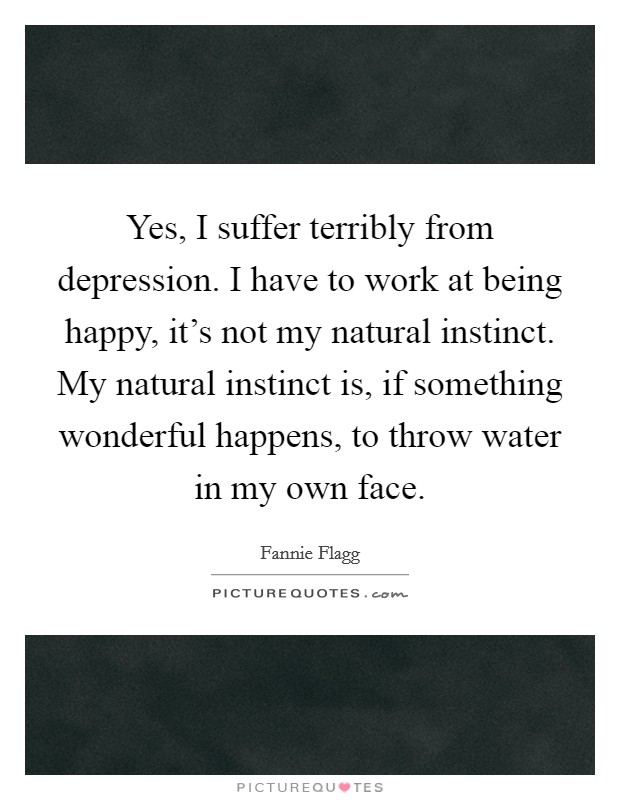 Yes, I suffer terribly from depression. I have to work at being happy, it's not my natural instinct. My natural instinct is, if something wonderful happens, to throw water in my own face Picture Quote #1