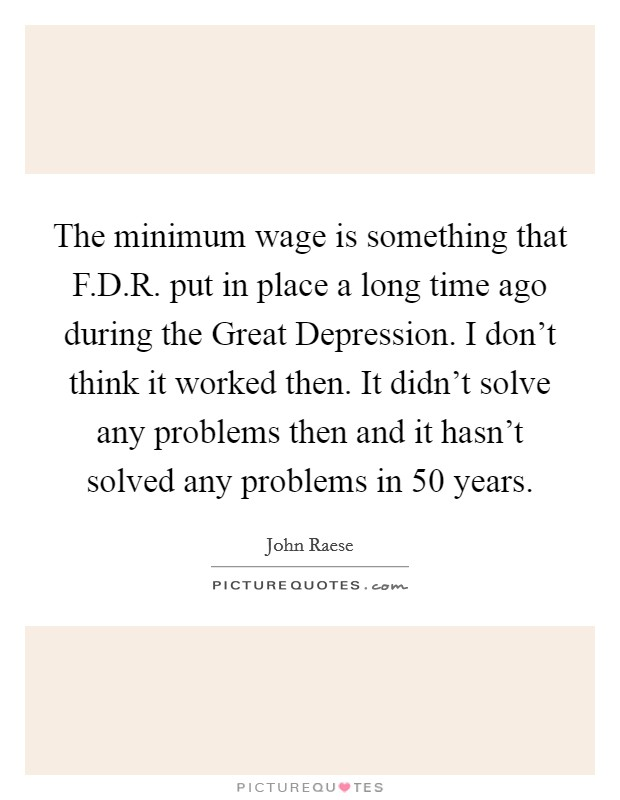 The minimum wage is something that F.D.R. put in place a long time ago during the Great Depression. I don't think it worked then. It didn't solve any problems then and it hasn't solved any problems in 50 years. Picture Quote #1