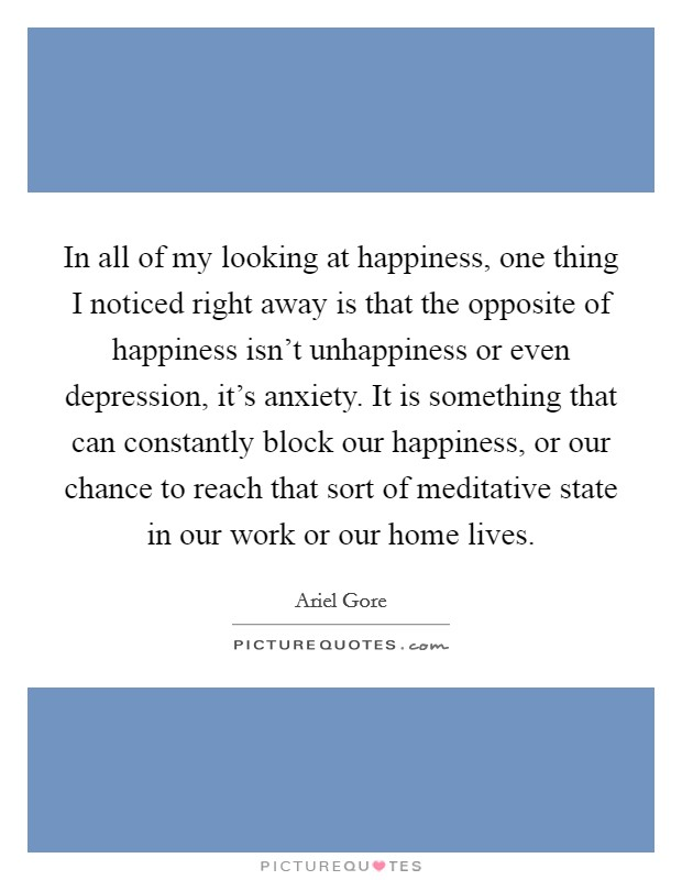 In all of my looking at happiness, one thing I noticed right away is that the opposite of happiness isn't unhappiness or even depression, it's anxiety. It is something that can constantly block our happiness, or our chance to reach that sort of meditative state in our work or our home lives. Picture Quote #1
