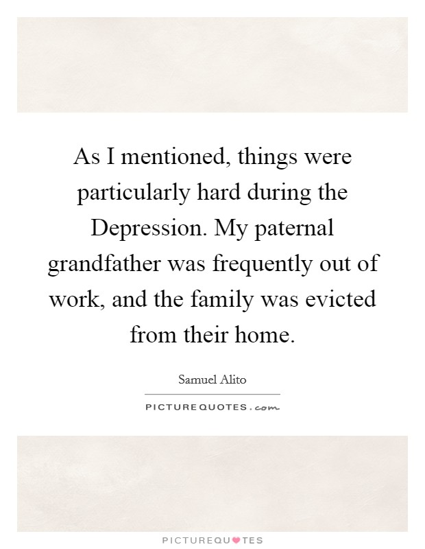 As I mentioned, things were particularly hard during the Depression. My paternal grandfather was frequently out of work, and the family was evicted from their home Picture Quote #1