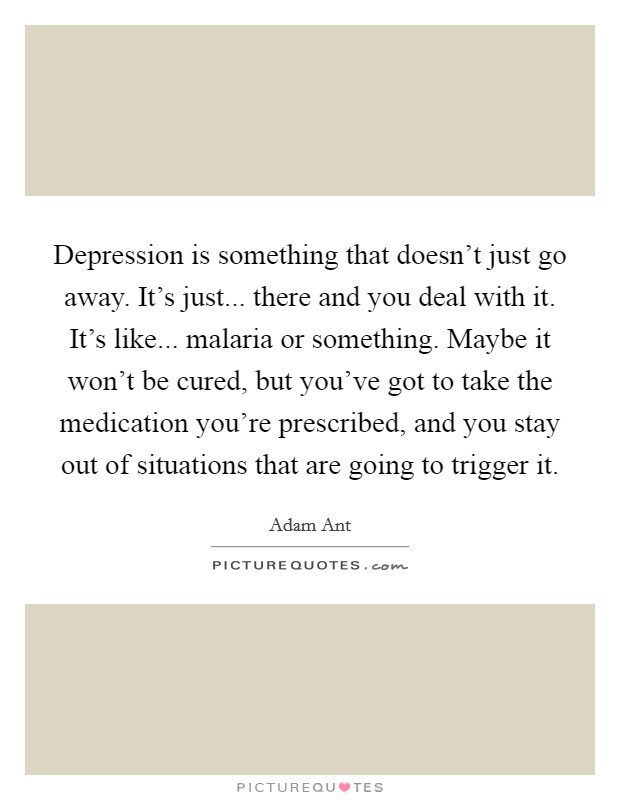 Depression is something that doesn't just go away. It's just... there and you deal with it. It's like... malaria or something. Maybe it won't be cured, but you've got to take the medication you're prescribed, and you stay out of situations that are going to trigger it. Picture Quote #1