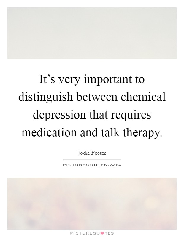 It's very important to distinguish between chemical depression that requires medication and talk therapy. Picture Quote #1