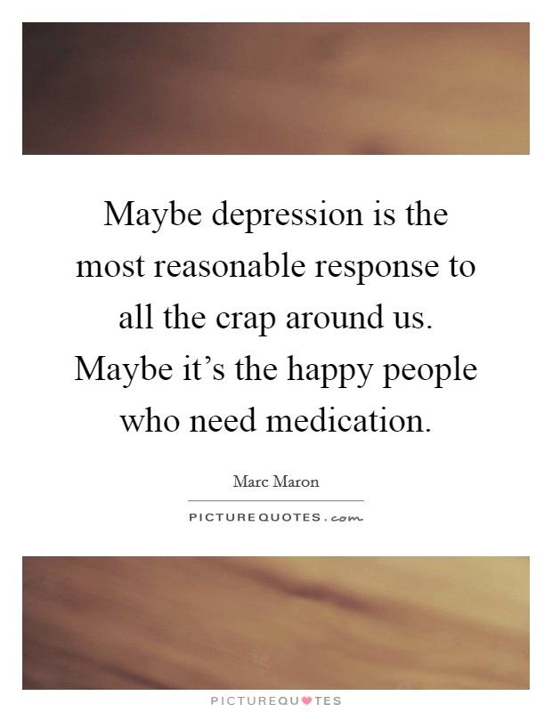 Maybe depression is the most reasonable response to all the crap around us. Maybe it's the happy people who need medication. Picture Quote #1
