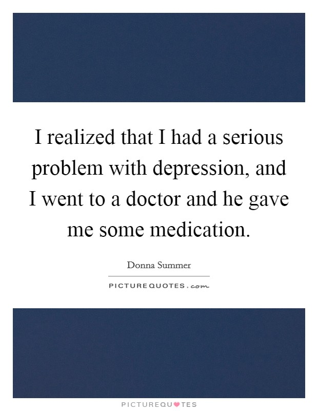 I realized that I had a serious problem with depression, and I went to a doctor and he gave me some medication Picture Quote #1