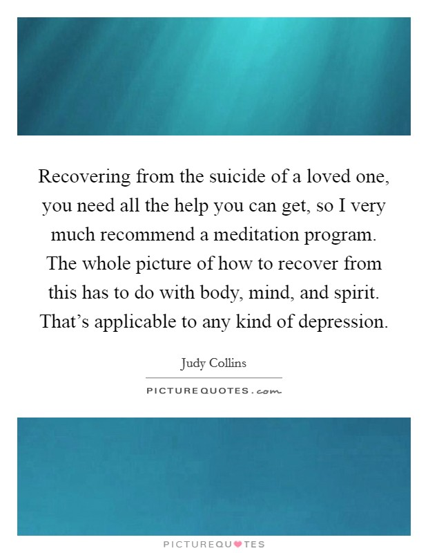 Recovering from the suicide of a loved one, you need all the help you can get, so I very much recommend a meditation program. The whole picture of how to recover from this has to do with body, mind, and spirit. That's applicable to any kind of depression Picture Quote #1