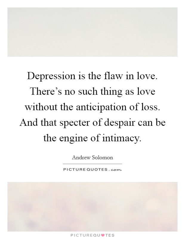 Depression is the flaw in love. There's no such thing as love without the anticipation of loss. And that specter of despair can be the engine of intimacy Picture Quote #1