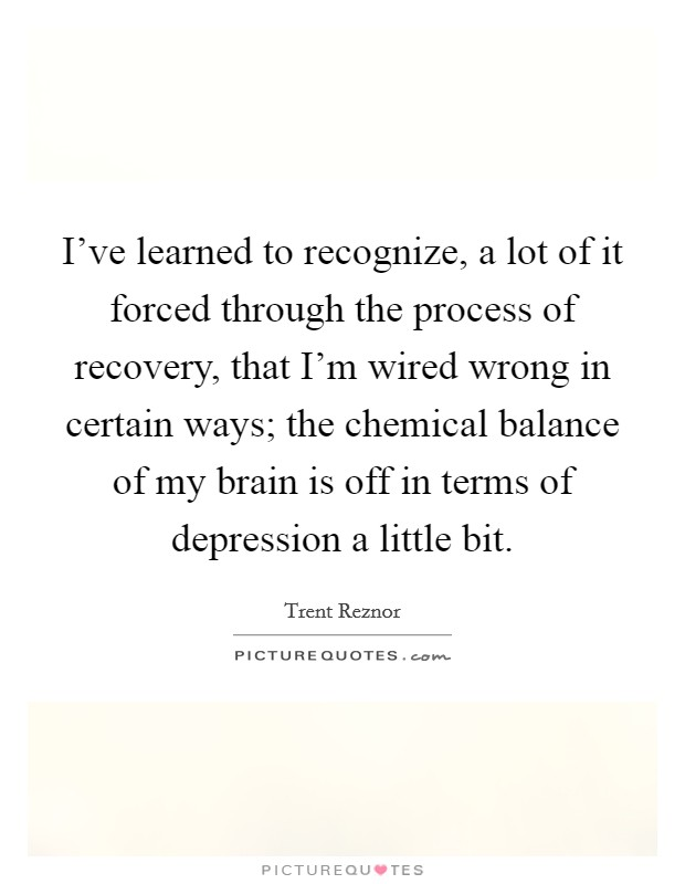 I've learned to recognize, a lot of it forced through the process of recovery, that I'm wired wrong in certain ways; the chemical balance of my brain is off in terms of depression a little bit. Picture Quote #1