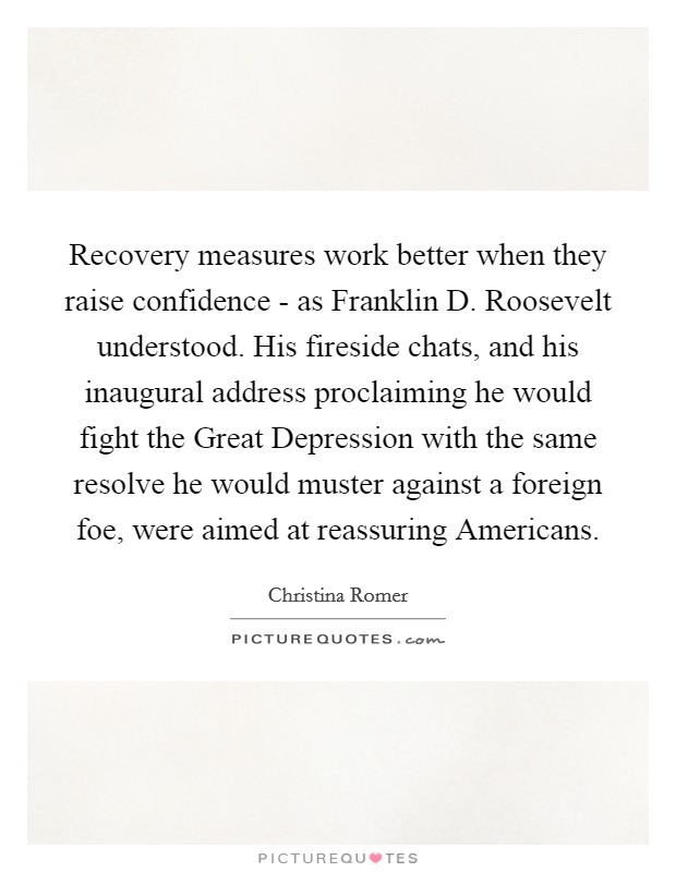Recovery measures work better when they raise confidence - as Franklin D. Roosevelt understood. His fireside chats, and his inaugural address proclaiming he would fight the Great Depression with the same resolve he would muster against a foreign foe, were aimed at reassuring Americans. Picture Quote #1