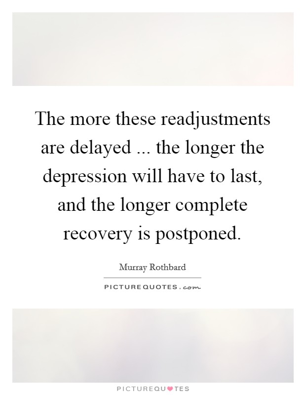 The more these readjustments are delayed ... the longer the depression will have to last, and the longer complete recovery is postponed. Picture Quote #1