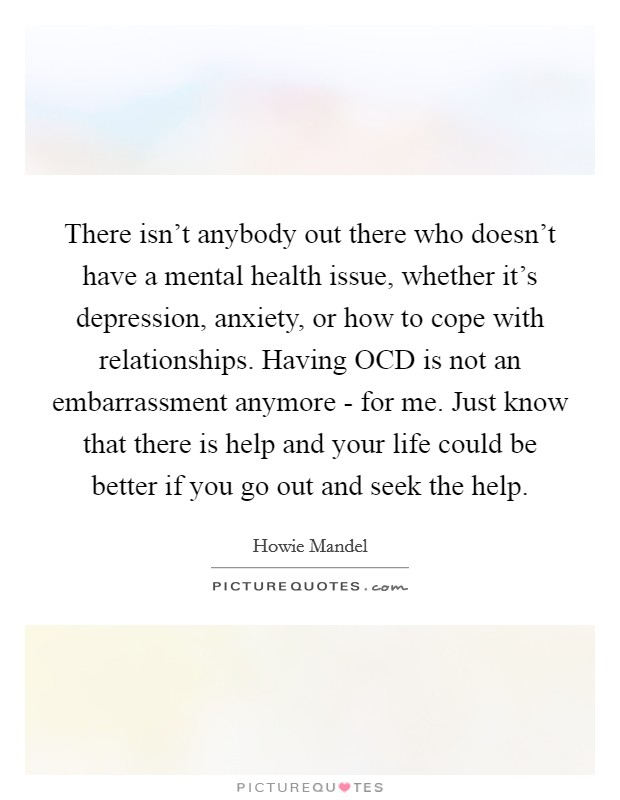 There isn't anybody out there who doesn't have a mental health issue, whether it's depression, anxiety, or how to cope with relationships. Having OCD is not an embarrassment anymore - for me. Just know that there is help and your life could be better if you go out and seek the help Picture Quote #1