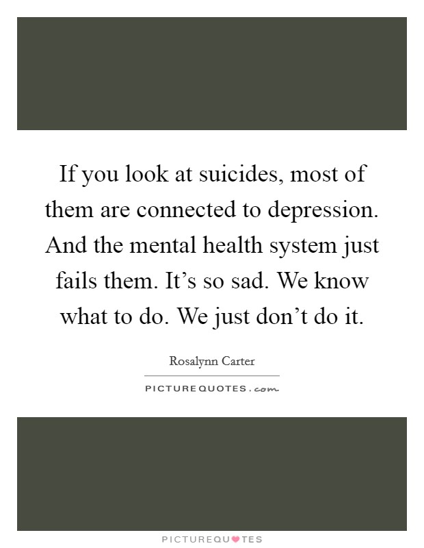 If you look at suicides, most of them are connected to depression. And the mental health system just fails them. It's so sad. We know what to do. We just don't do it Picture Quote #1