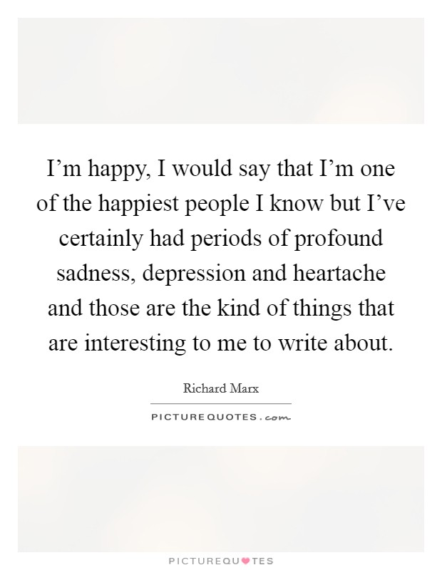 I'm happy, I would say that I'm one of the happiest people I know but I've certainly had periods of profound sadness, depression and heartache and those are the kind of things that are interesting to me to write about Picture Quote #1