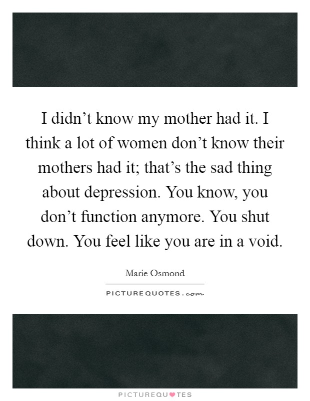 I didn't know my mother had it. I think a lot of women don't know their mothers had it; that's the sad thing about depression. You know, you don't function anymore. You shut down. You feel like you are in a void Picture Quote #1