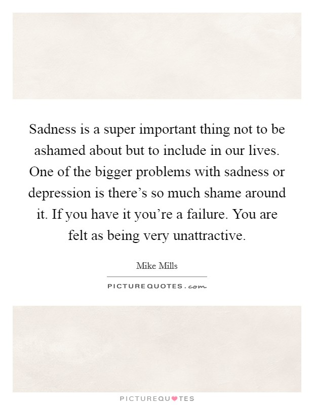 Sadness is a super important thing not to be ashamed about but to include in our lives. One of the bigger problems with sadness or depression is there's so much shame around it. If you have it you're a failure. You are felt as being very unattractive Picture Quote #1