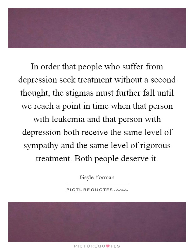 In order that people who suffer from depression seek treatment without a second thought, the stigmas must further fall until we reach a point in time when that person with leukemia and that person with depression both receive the same level of sympathy and the same level of rigorous treatment. Both people deserve it Picture Quote #1