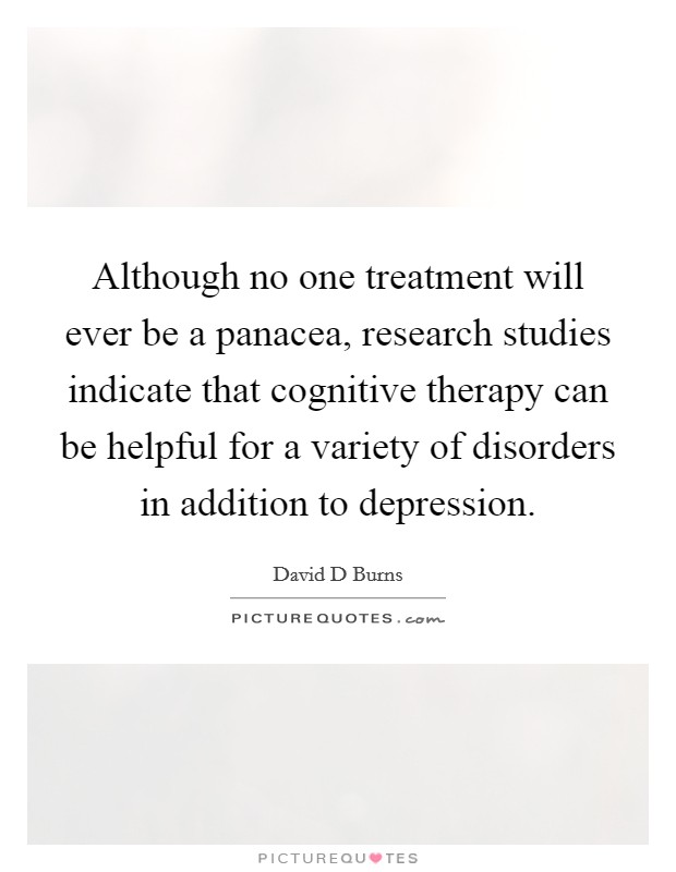 Although no one treatment will ever be a panacea, research studies indicate that cognitive therapy can be helpful for a variety of disorders in addition to depression Picture Quote #1