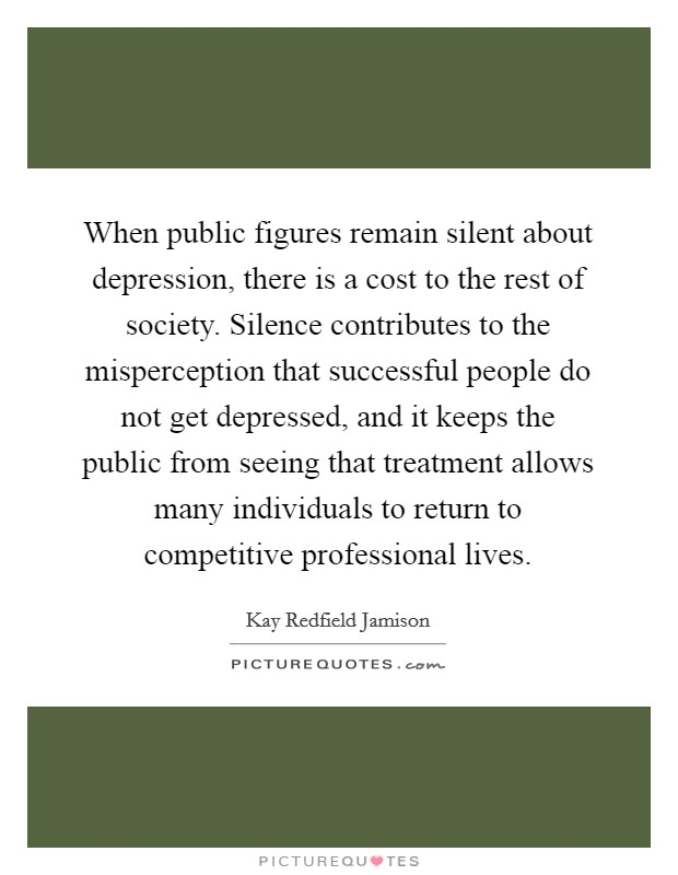 When public figures remain silent about depression, there is a cost to the rest of society. Silence contributes to the misperception that successful people do not get depressed, and it keeps the public from seeing that treatment allows many individuals to return to competitive professional lives Picture Quote #1