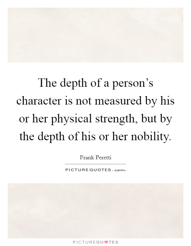The depth of a person's character is not measured by his or her physical strength, but by the depth of his or her nobility Picture Quote #1