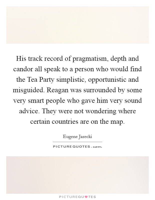 His track record of pragmatism, depth and candor all speak to a person who would find the Tea Party simplistic, opportunistic and misguided. Reagan was surrounded by some very smart people who gave him very sound advice. They were not wondering where certain countries are on the map Picture Quote #1