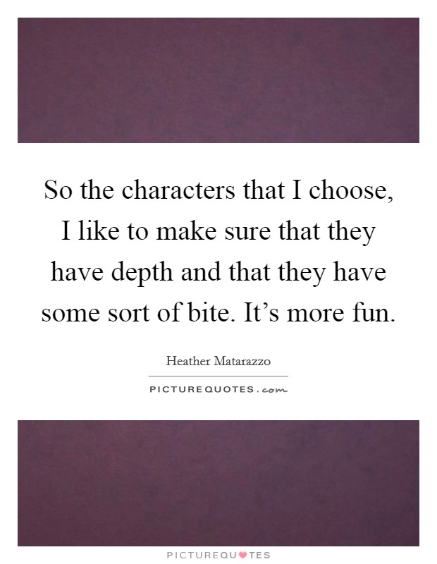 So the characters that I choose, I like to make sure that they have depth and that they have some sort of bite. It's more fun Picture Quote #1