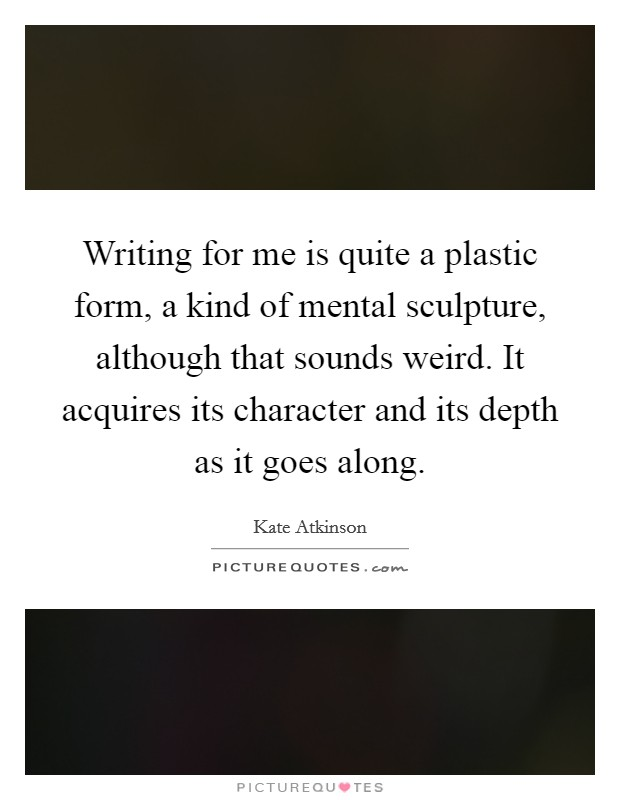 Writing for me is quite a plastic form, a kind of mental sculpture, although that sounds weird. It acquires its character and its depth as it goes along Picture Quote #1