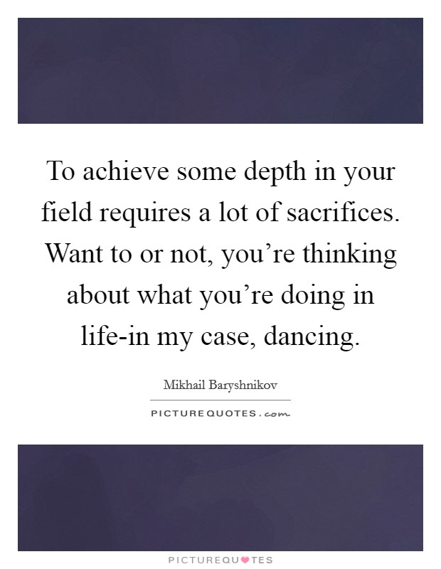 To achieve some depth in your field requires a lot of sacrifices. Want to or not, you're thinking about what you're doing in life-in my case, dancing Picture Quote #1