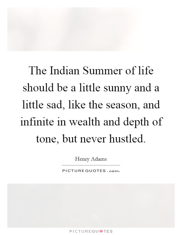The Indian Summer of life should be a little sunny and a little sad, like the season, and infinite in wealth and depth of tone, but never hustled Picture Quote #1