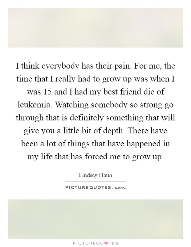 I think everybody has their pain. For me, the time that I really had to grow up was when I was 15 and I had my best friend die of leukemia. Watching somebody so strong go through that is definitely something that will give you a little bit of depth. There have been a lot of things that have happened in my life that has forced me to grow up Picture Quote #1