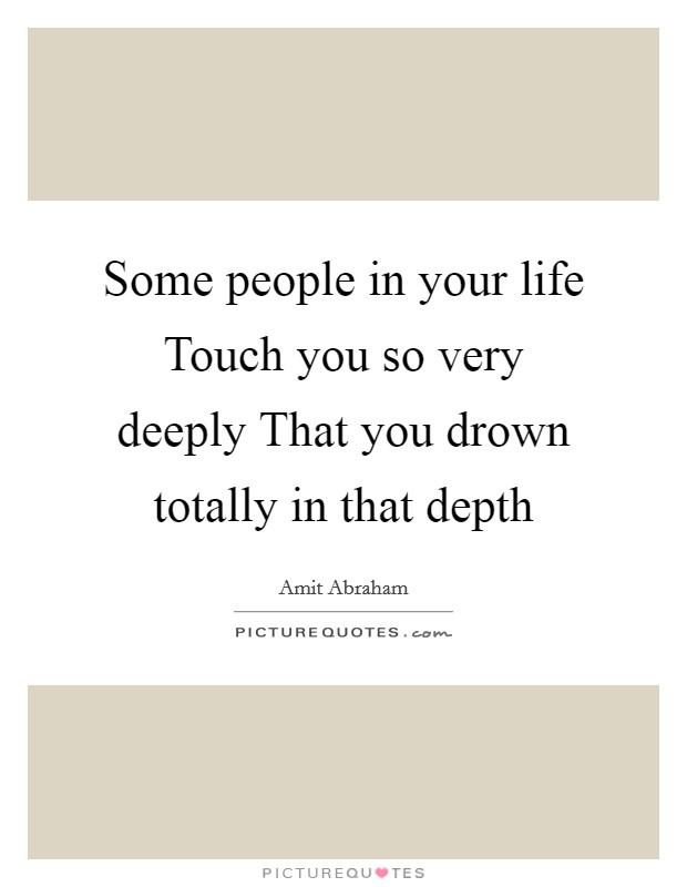 Some people in your life Touch you so very deeply That you drown totally in that depth Picture Quote #1